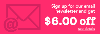 Sign up for our email newsletter and get $6.00 off! - See Details