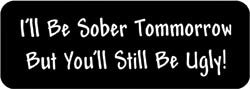 I'll be sober tomorrow but you'll still be ugly! Biker Helmet Sticker