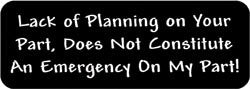 Lack of Planning on your part, does not constitute an emergency on my part! Biker Helmet Sticker