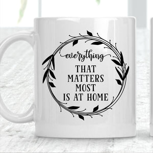Everything That Matters Most Is At Home Mug