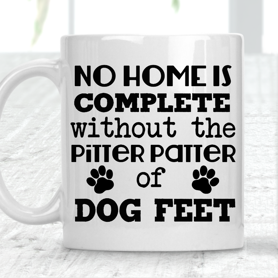 No Home Is Complete Without The Pitter Patter Of Dog Feet Mug Dog Lover