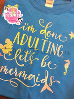 I'm Done Adulting. Lets Be Mermaids Shirt