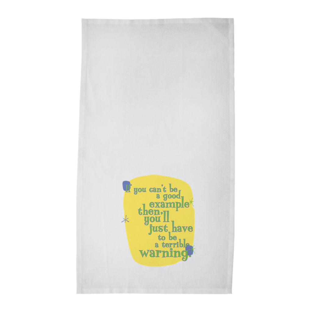 Funny Tea Towels -- If you can't be a good example, then you'll just have to be a terrible warning