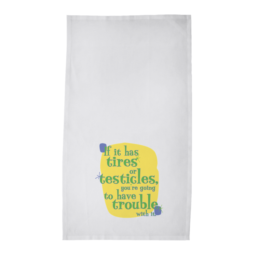 Funny Tea Towels -- If it has tires or testicles, you're going to have trouble with it