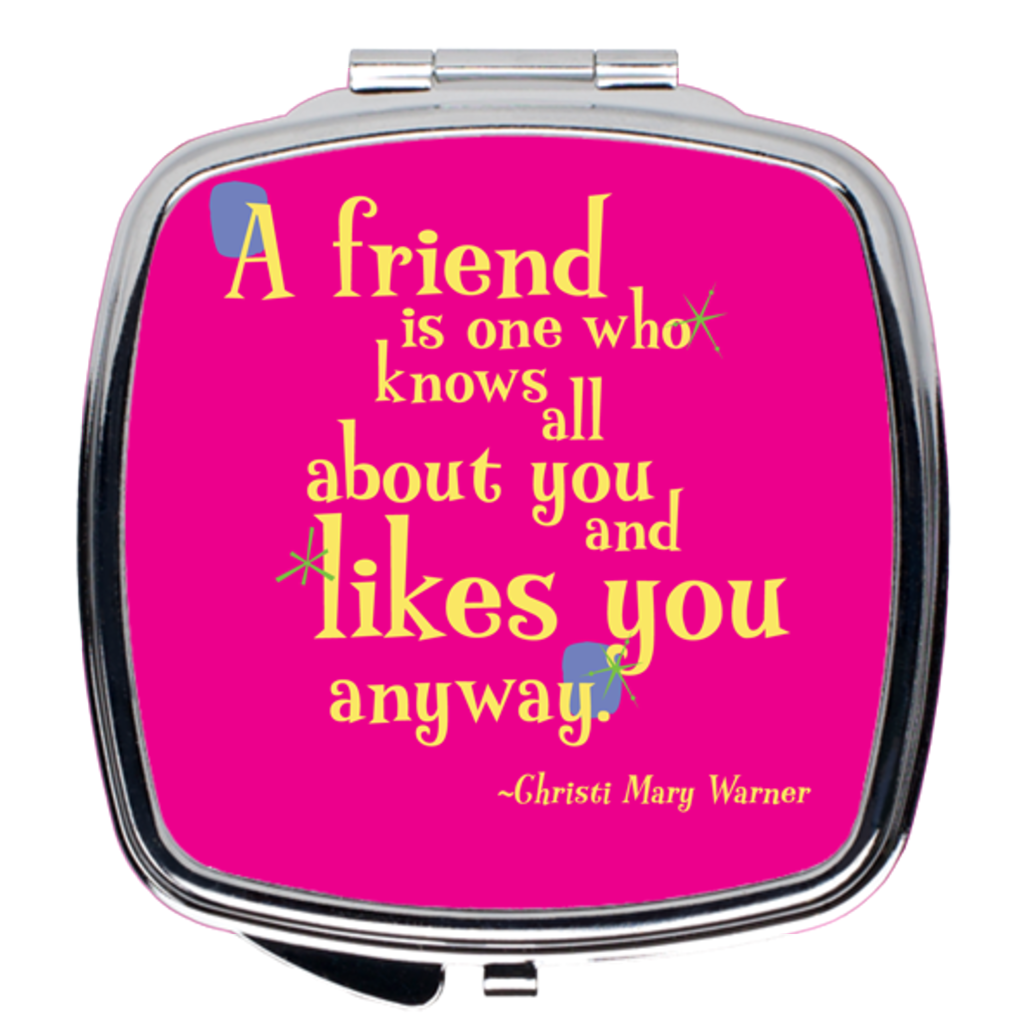 Compact Mirror -- A friend is one who knows all about you and likes you anyway