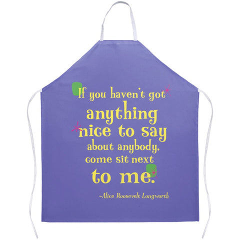 Fun Colorful Apron -- If you haven't got anything nice to say about anybody, come sit next to me.