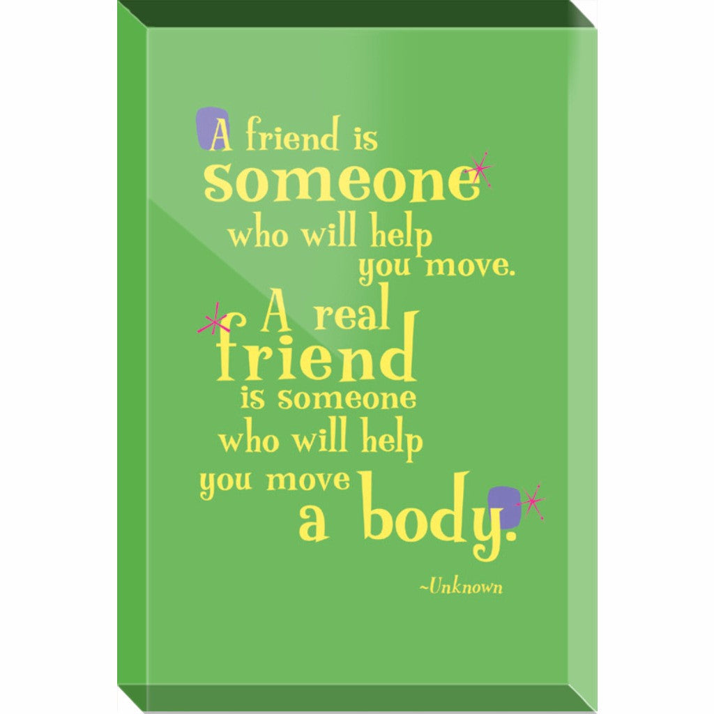 Acrylic Block Fun Desk Accessory or Paperweight -- A friend is someone who will help you move. A real friend is someone who will help you move a body.