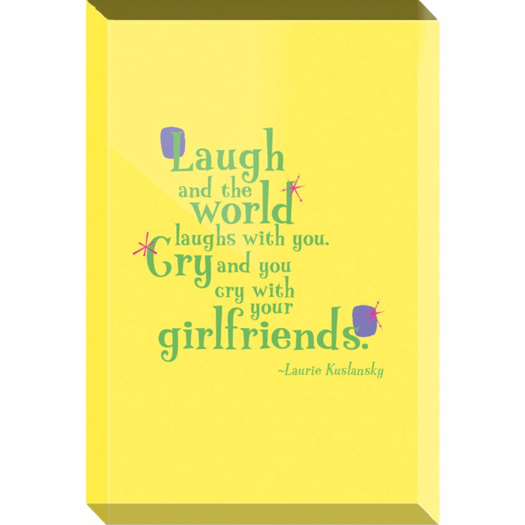Acrylic Block Fun Desk Accessory or Paperweight -- Laugh and the world laughs with you. Cry and you cry with your girlfriends.
