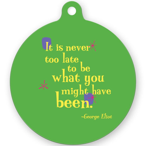 Metal Ornament -- It is never too late to be what you might have been.