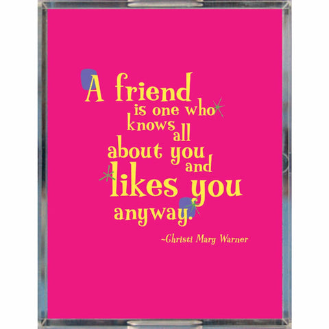 Acrylic Tray -- A friend is one who knows all about you and likes you anyway.