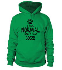 Hoodie: I was normal... Now I have dogs!