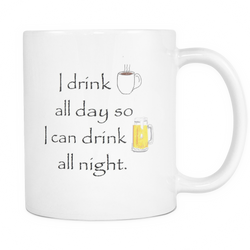 I drink coffee all day so I can drink beer all night. (11 oz White Mug)  120916-TLSS