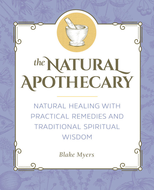 The Natural Apothecary: Natural Healing with Practical Remedies and Traditional Spiritual Wisdom
