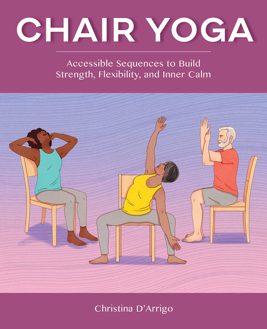Chair Yoga: Accessible Sequences to Build Strength, Flexibility, and Inner Calm