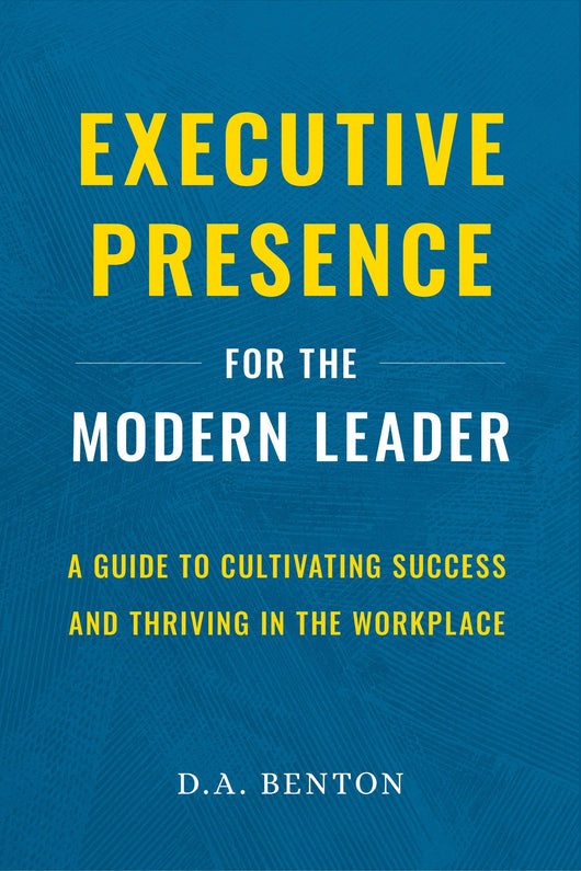 Executive Presence for the Modern Leader: A Guide to Cultivating Success and Thriving in the Workplace