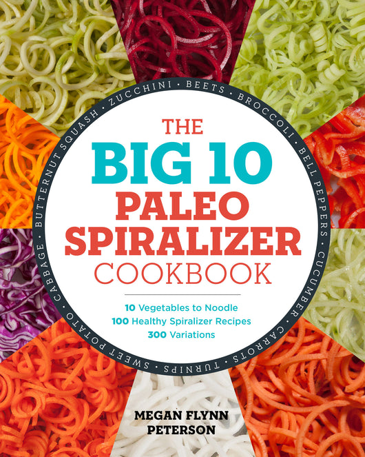 The Big 10 Paleo Spiralizer Cookbook: 10 Vegetables to Noodle, 100 Healthy Spiralizer Recipes, 300 Variations