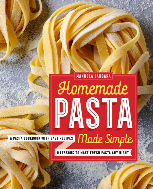 Homemade Pasta Made Simple: A Pasta Cookbook with Easy Recipes & Lessons to Make Fresh Pasta Any Night