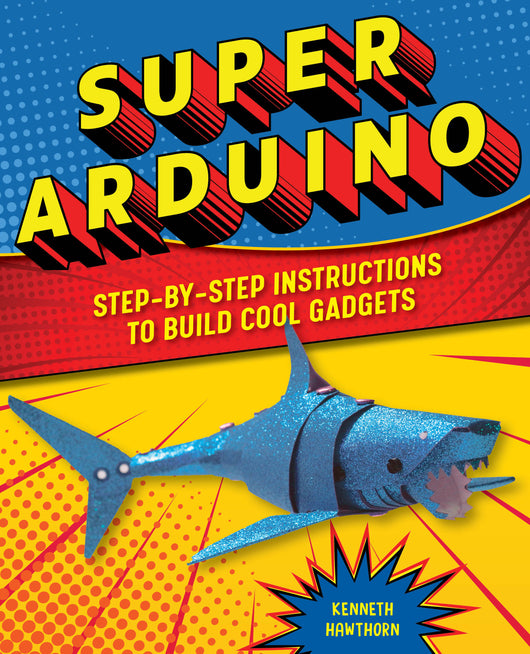 Super Arduino: Step-by-Step Instructions to Build Cool Gadgets