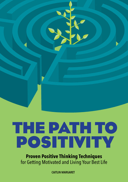 The Path to Positivity: Proven Positive Thinking Techniques for Getting Motivated and Living Your Best Life