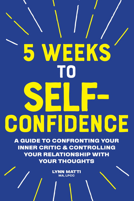 5 Weeks to Self Confidence: A Guide to Confronting Your Inner Critic and Controlling Your Relationship with Your Thoughts