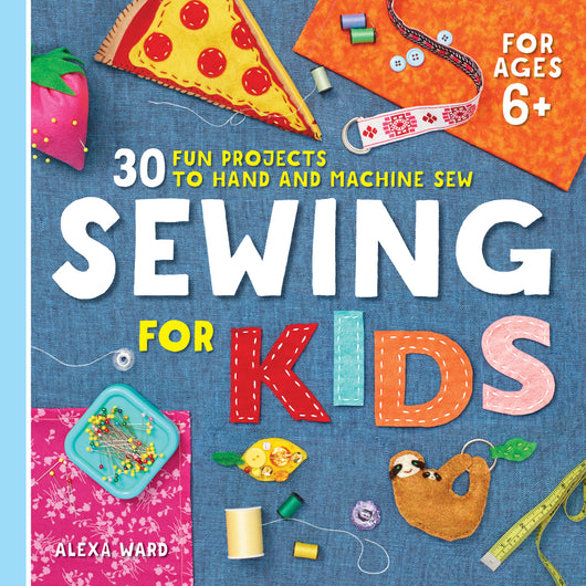 Sewing For Kids: 30 Fun Projects to Hand and Machine Sew