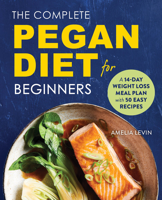 The Complete Pegan Diet for Beginners: A 14-Day Weight Loss Meal Plan with 50 Easy Recipes