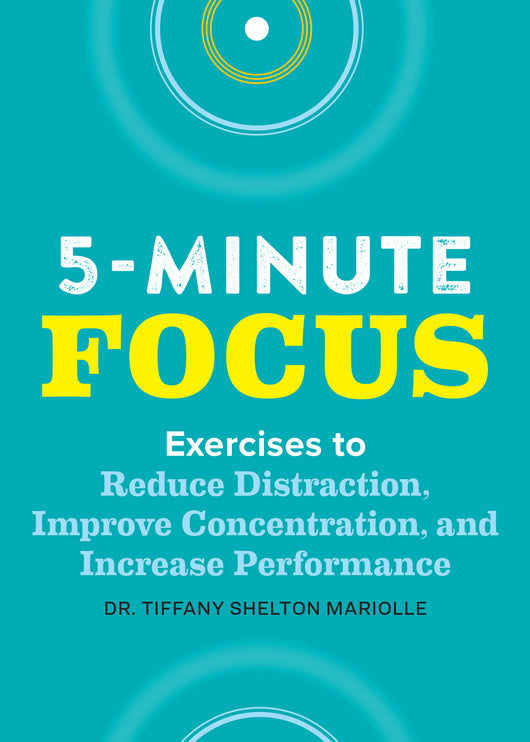 Five-Minute Focus: Exercises to Reduce Distraction, Improve Concentration, and Increase Performance