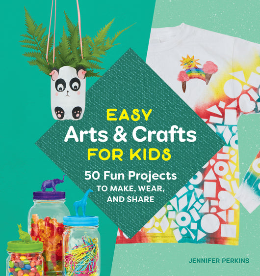 Easy Arts & Crafts for Kids: 50 Fun Projects to Make, Wear, and Share