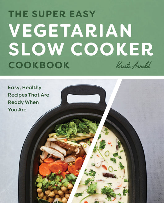 The Super Easy Vegetarian Slow Cooker Cookbook: Easy, Healthy Recipes That Are Ready When You Are