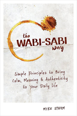 The Wabi-sabi Way: Simple Principles to Bring Calm, Meaning & Authenticity to Your Daily Life