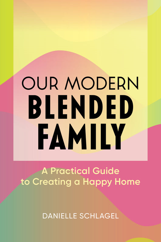 Our Modern Blended Family: A Practical Guide to Creating a Happy Home