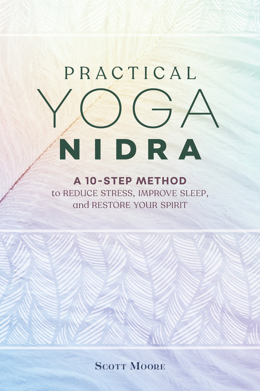 Practical Yoga Nidra: A 10-Step Method to Reduce Stress, Improve Sleep, and Restore Your Spirit