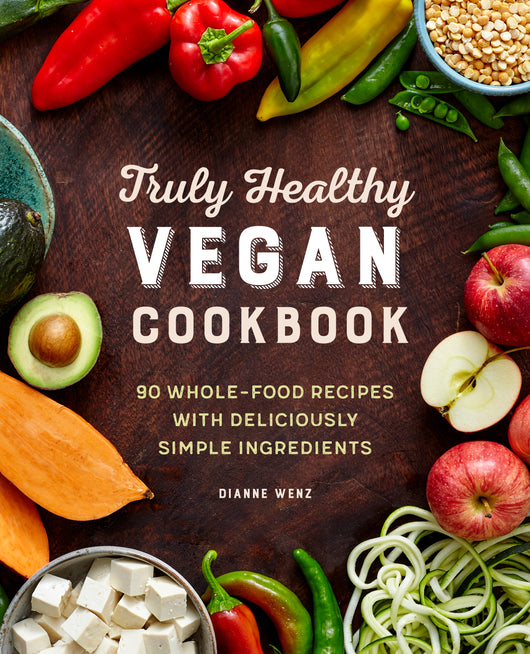 The Truly Healthy Vegan Cookbook: 90 Whole Food Recipes with Deliciously Simple Ingredients