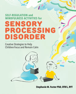 Self Regulation and Mindfulness Activities for Sensory Processing Disorder: Creative Strategies to Help Children Focus and Remain Calm