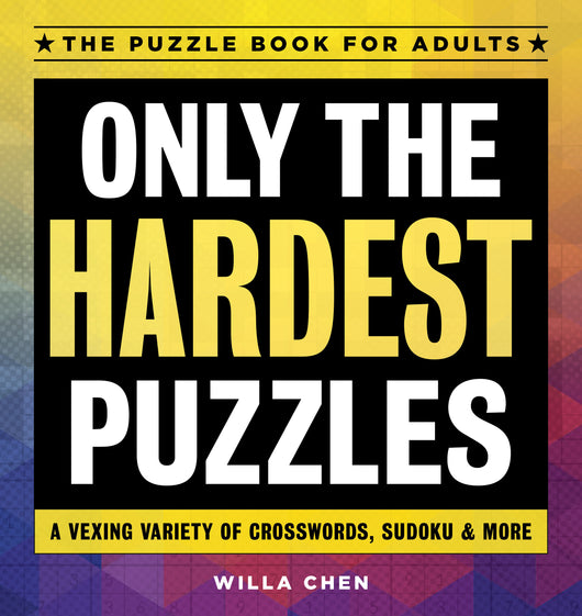 Only the Hardest Puzzles: A Vexing Variety of Crosswords, Sudoku & More