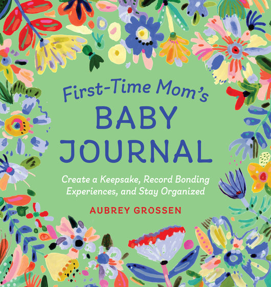 First-Time Mom's Baby Journal: Create a Keepsake, Record Bonding Experiences, and Stay Organized