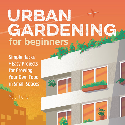 Urban Gardening for Beginners: Simple Hacks and Easy Projects for Growing Your Own Food in Small Spaces