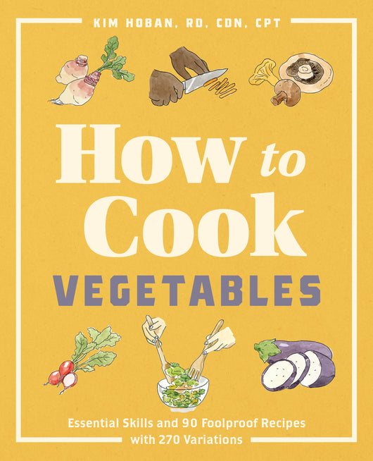 How to Cook Vegetables: Essential Skills and 90 Foolproof Recipes (with 270 Variations)