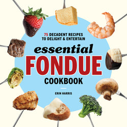 Essential Fondue Cookbook: 75 Decadent Recipes to Delight and Entertain