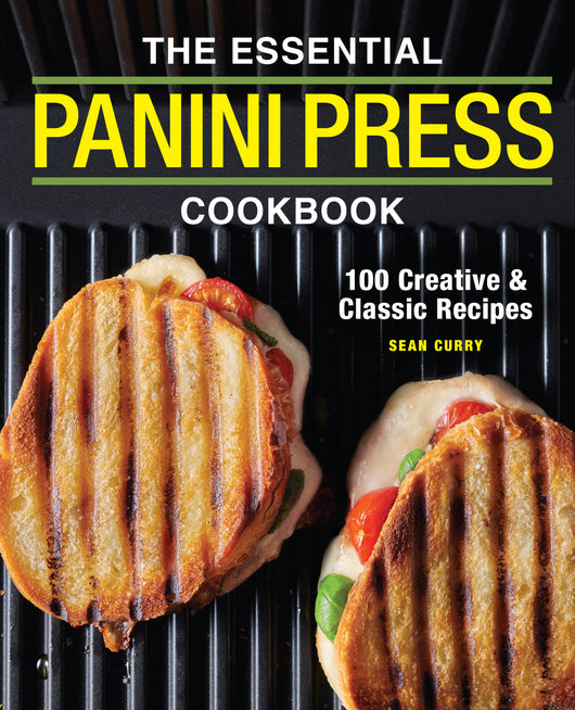 The Essential Panini Press Cookbook: 100 Creative and Classic Recipes