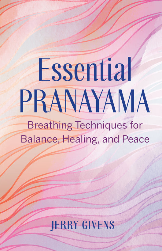 Essential Pranayama: Breathing Techniques for Balance, Healing, and Peace