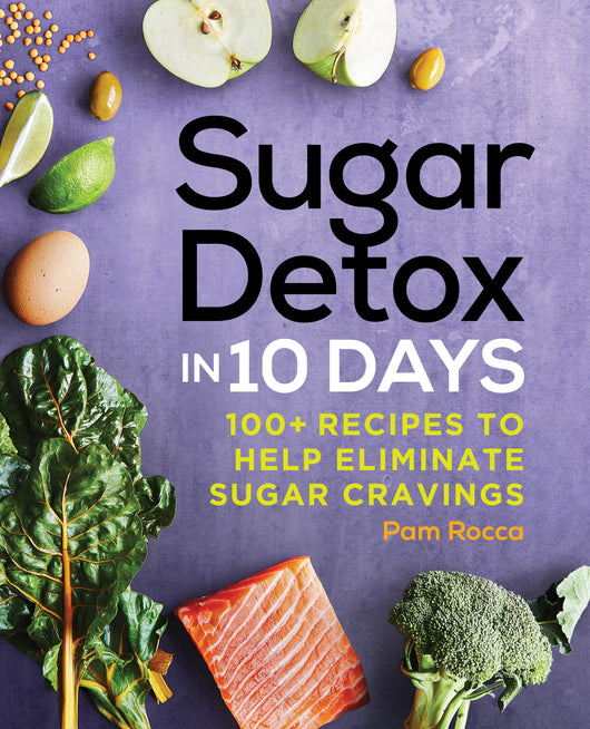 Sugar Detox in 10 Days: 100+ Recipes to Help Eliminate Sugar Cravings