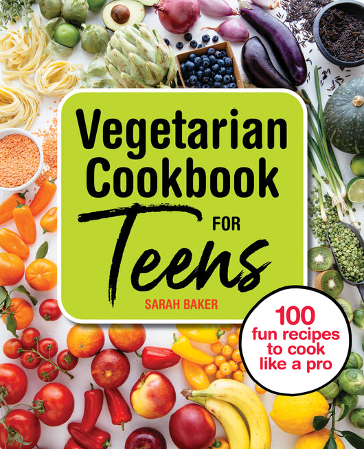 Vegetarian Cookbook for Teens: 100 Fun Recipes to Cook Like a Pro