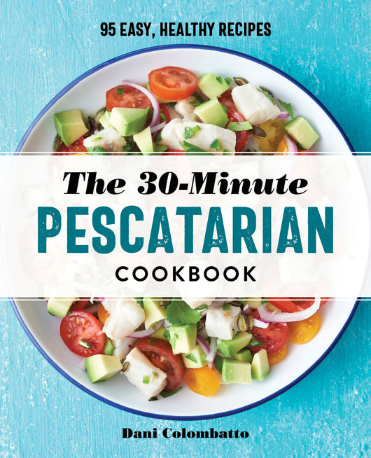 The 30-Minute Pescatarian Cookbook: 95 Easy, Healthy Recipes