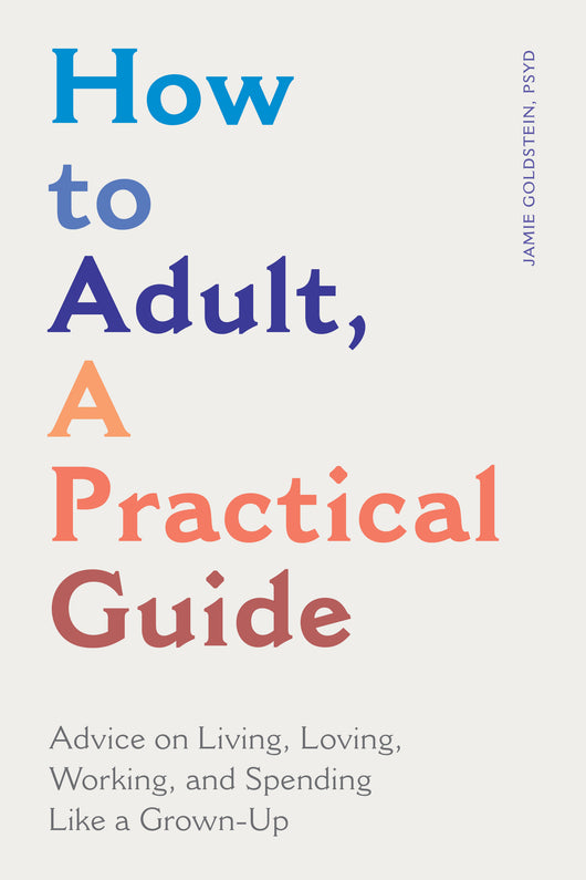 How to Adult, A Practical Guide: Advice on Living, Loving, Working, and Spending Like a Grown-Up