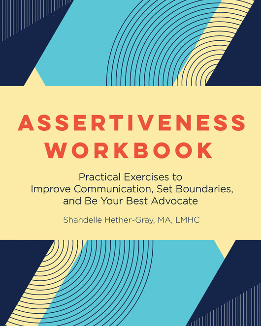 Assertiveness Workbook: Practical Exercises to Improve Communication, Set Boundaries, and Be Your Best Advocate