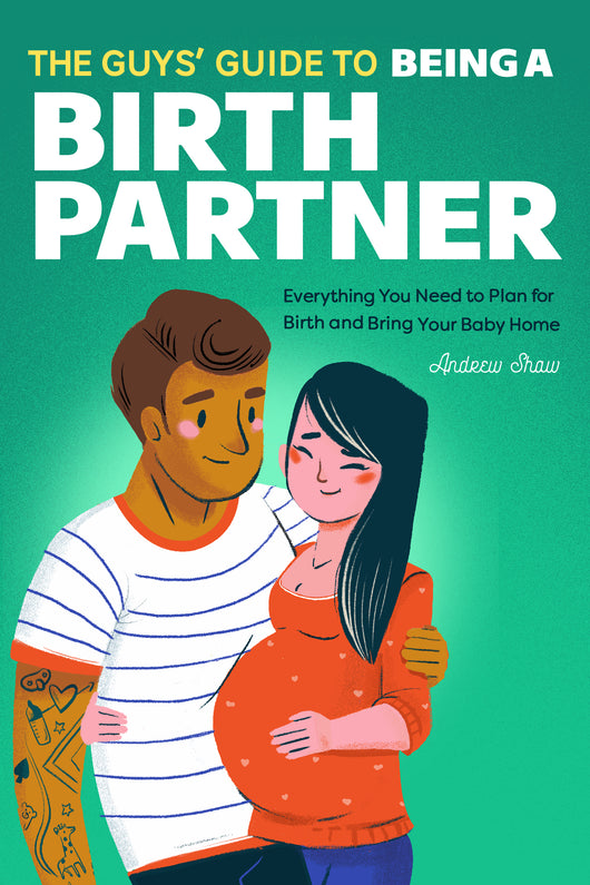 The Guys' Guide to Being a Birth Partner: Everything You Need to Plan for Birth and Bring Your Baby Home