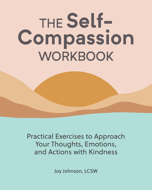 The Self Compassion Workbook: Practical Exercises to Approach Your Thoughts, Emotions, and Actions with Kindness