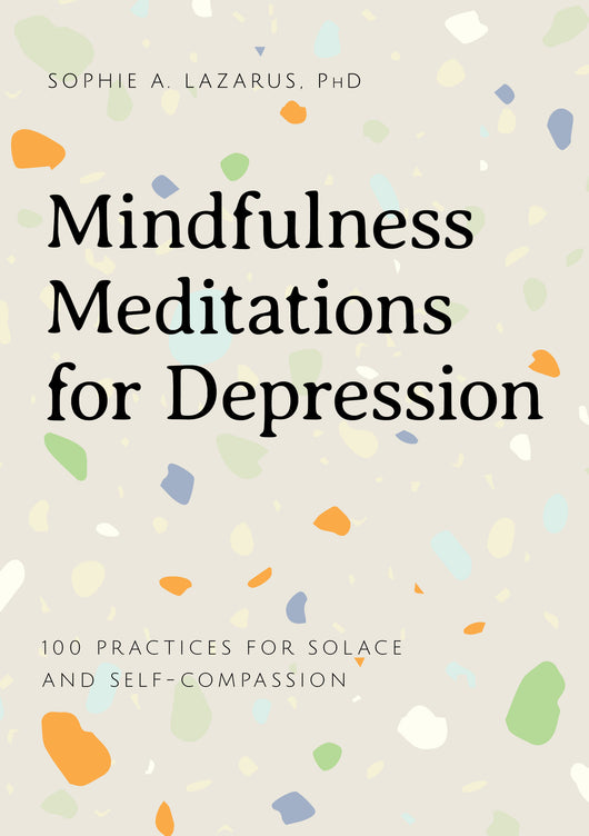 Mindfulness Meditations for Depression: 100 Simple Practices for Solace and Self-Compassion