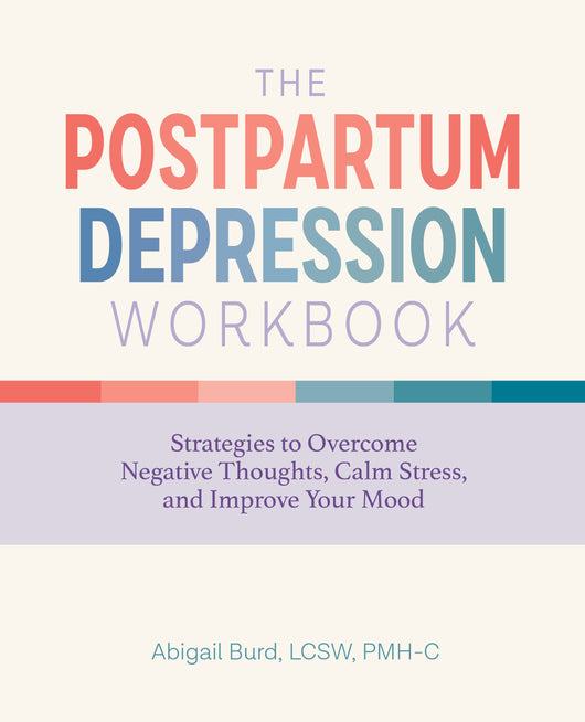 The Postpartum Depression Workbook: Strategies to Overcome Negative Thoughts, Calm Stress, and Improve Your Mood